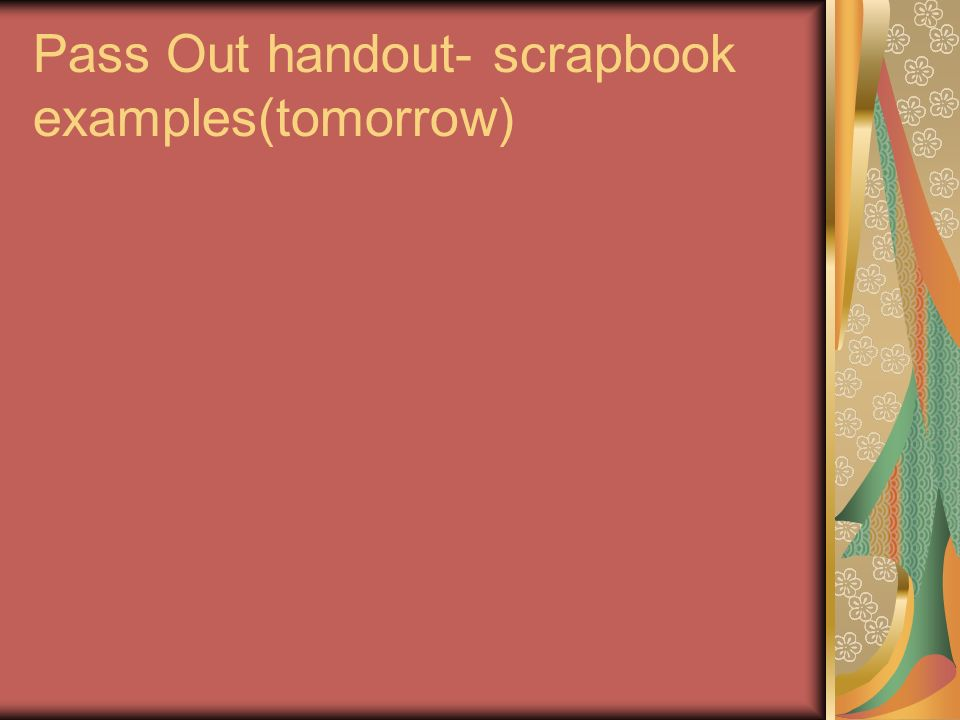 Pass Out handout- scrapbook examples(tomorrow)