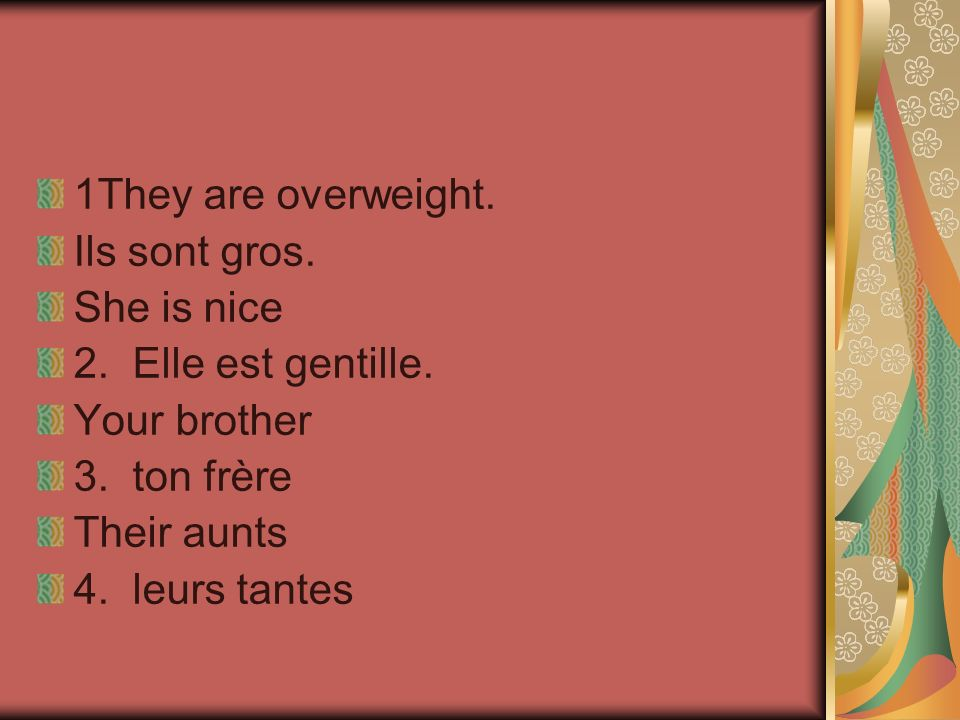 1They are overweight. Ils sont gros. She is nice 2.