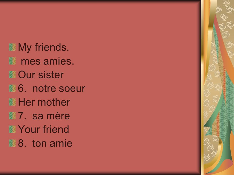 My friends. mes amies. Our sister 6. notre soeur Her mother 7. sa mère Your friend 8. ton amie