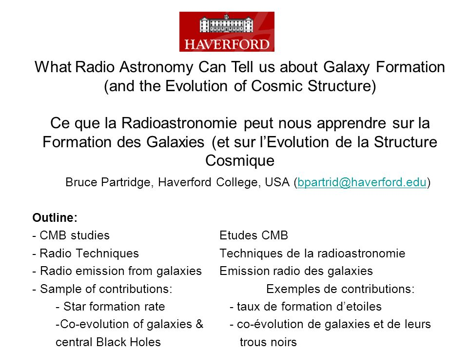 Bruce Partridge, Haverford College, USA Outline: - CMB studiesEtudes CMB - Radio TechniquesTechniques de la radioastronomie - Radio emission from galaxiesEmission radio des galaxies - Sample of contributions:Exemples de contributions: - Star formation rate - taux de formation detoiles -Co-evolution of galaxies & - co-évolution de galaxies et de leurs central Black Holes trous noirs What Radio Astronomy Can Tell us about Galaxy Formation (and the Evolution of Cosmic Structure) Ce que la Radioastronomie peut nous apprendre sur la Formation des Galaxies (et sur lEvolution de la Structure Cosmique
