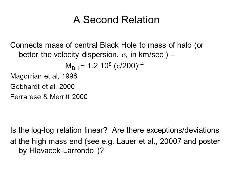 A Second Relation Connects mass of central Black Hole to mass of halo (or better the velocity dispersion,, in km/sec ) -- M BH ~ ( /200) ~4 Magorrian et al, 1998 Gebhardt et al.