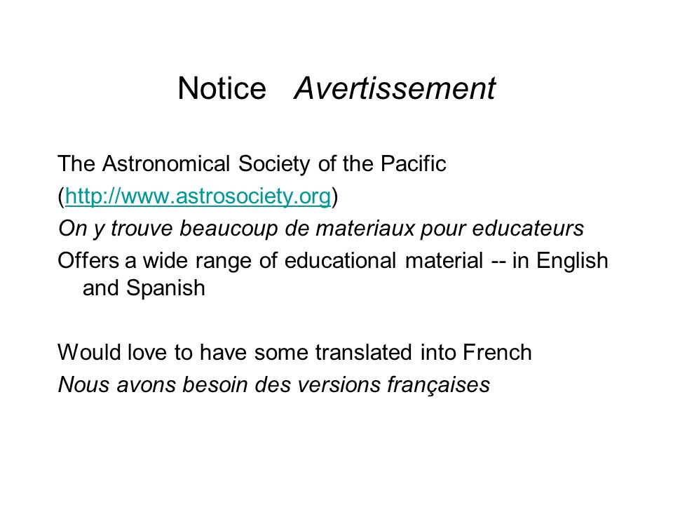 Notice Avertissement The Astronomical Society of the Pacific (  On y trouve beaucoup de materiaux pour educateurs Offers a wide range of educational material -- in English and Spanish Would love to have some translated into French Nous avons besoin des versions françaises