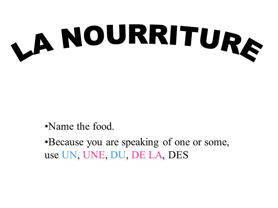 Name the food. Because you are speaking of one or some, use UN, UNE, DU, DE LA, DES