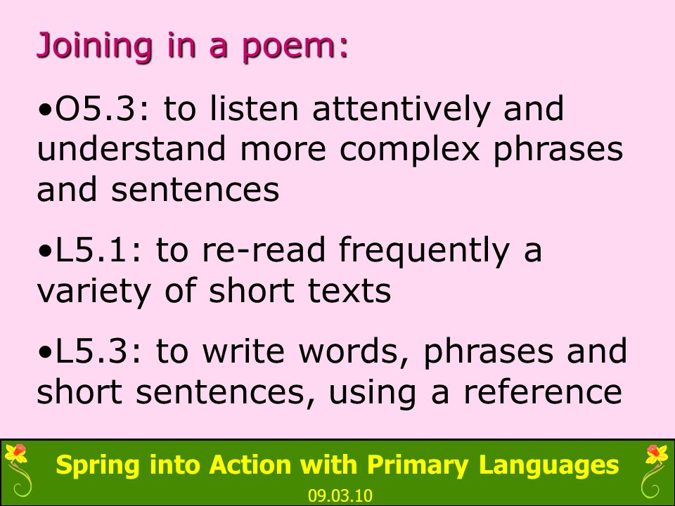 Spring into Action with Primary Languages 09.03.10 Joining in a poem: O5.3: to listen attentively and understand more complex phrases and sentences L5.1: to re-read frequently a variety of short texts L5.3: to write words, phrases and short sentences, using a reference