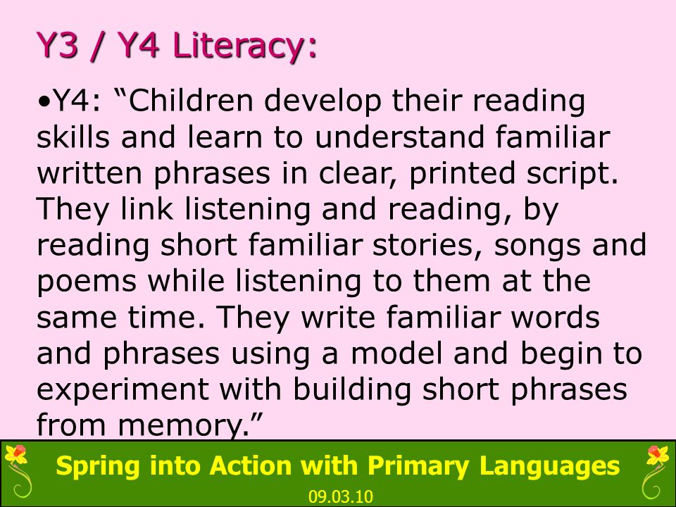 Spring into Action with Primary Languages 09.03.10 Y3 / Y4 Literacy: Y4: Children develop their reading skills and learn to understand familiar written phrases in clear, printed script.