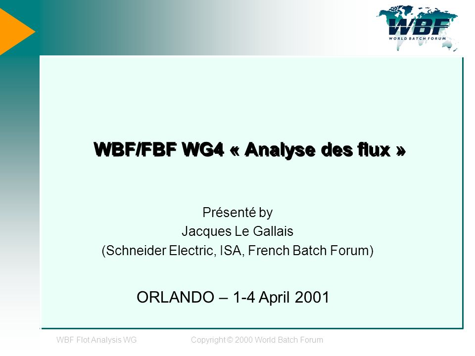 WBF Flot Analysis WGCopyright © 2000 World Batch Forum WBF/FBF WG4 « Analyse des flux » Présenté by Jacques Le Gallais (Schneider Electric, ISA, French Batch Forum) ORLANDO – 1-4 April 2001