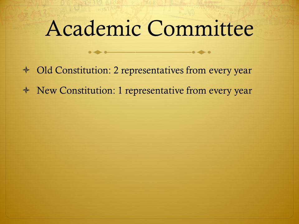 Academic Committee Old Constitution: 2 representatives from every year New Constitution: 1 representative from every year