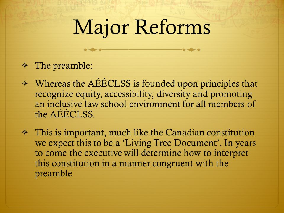 Major Reforms The preamble: Whereas the AÉÉCLSS is founded upon principles that recognize equity, accessibility, diversity and promoting an inclusive law school environment for all members of the AÉÉCLSS.