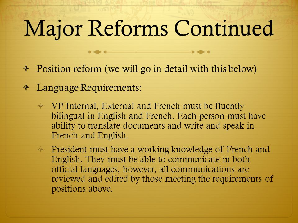 Major Reforms Continued Position reform (we will go in detail with this below) Language Requirements: VP Internal, External and French must be fluently bilingual in English and French.