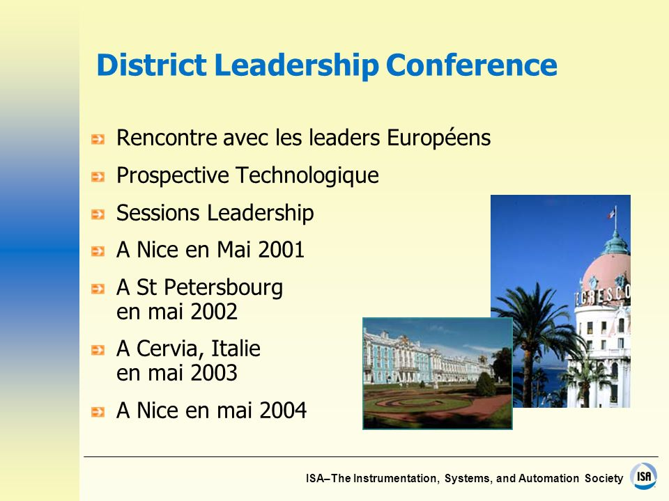 ISA–The Instrumentation, Systems, and Automation Society District Leadership Conference Rencontre avec les leaders Européens Prospective Technologique Sessions Leadership A Nice en Mai 2001 A St Petersbourg en mai 2002 A Cervia, Italie en mai 2003 A Nice en mai 2004