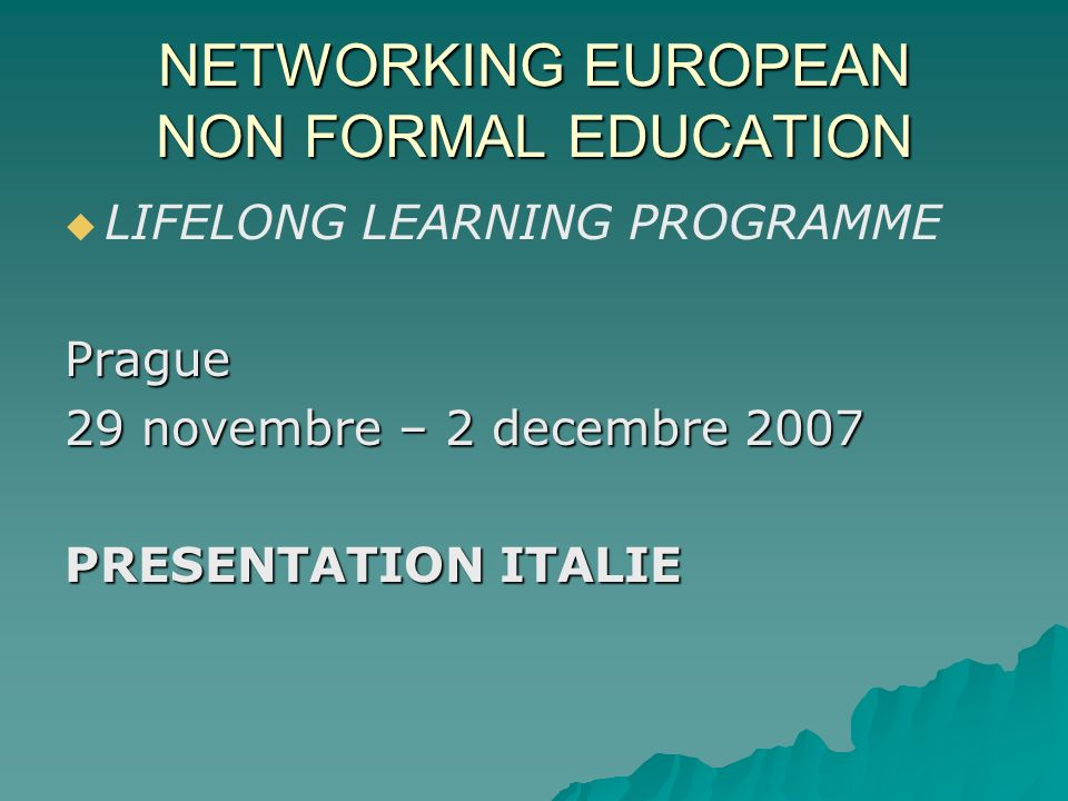 NETWORKING EUROPEAN NON FORMAL EDUCATION LIFELONG LEARNING PROGRAMMEPrague 29 novembre – 2 decembre 2007 PRESENTATION ITALIE