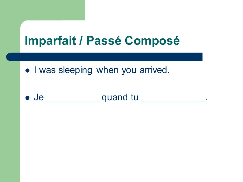 Imparfait / Passé Composé I was sleeping when you arrived. Je __________ quand tu ____________.