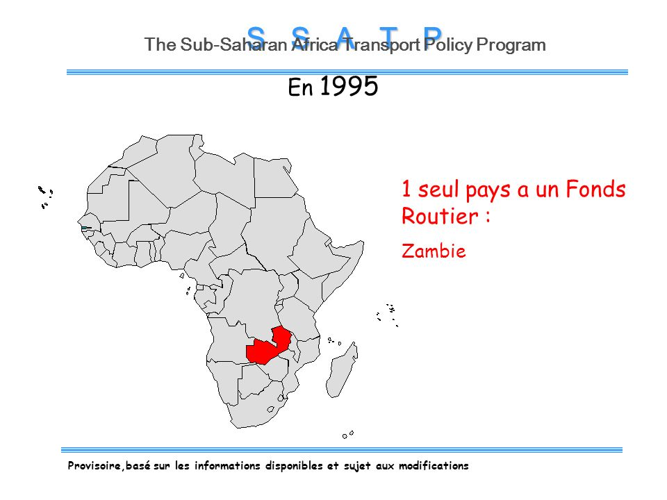 S S A T P The Sub-Saharan Africa Transport Policy Program 1 seul pays a un Fonds Routier : Zambie En 1995 Provisoire,basé sur les informations disponibles et sujet aux modifications