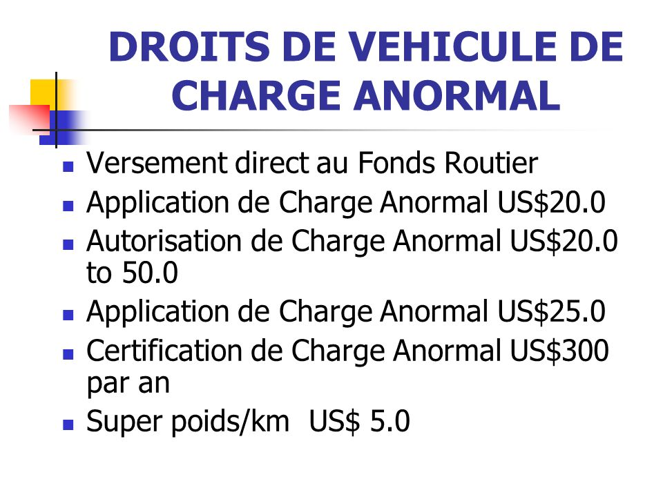 DROITS DE VEHICULE DE CHARGE ANORMAL Versement direct au Fonds Routier Application de Charge Anormal US$20.0 Autorisation de Charge Anormal US$20.0 to 50.0 Application de Charge Anormal US$25.0 Certification de Charge Anormal US$300 par an Super poids/km US$ 5.0