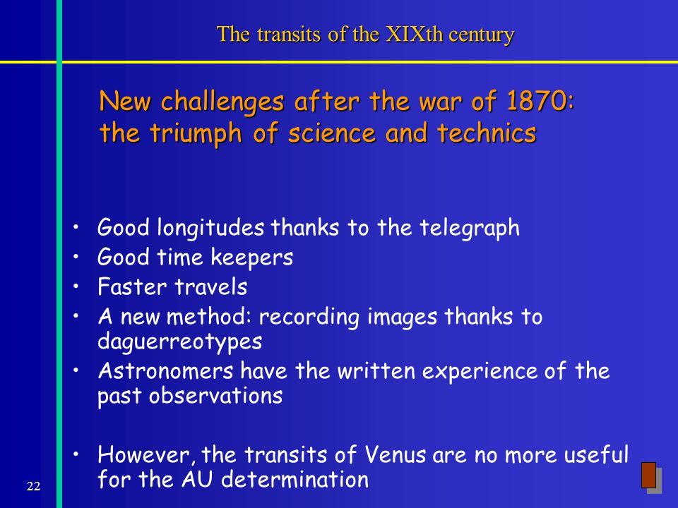 22 The transits of the XIXth century Good longitudes thanks to the telegraph Good time keepers Faster travels A new method: recording images thanks to daguerreotypes Astronomers have the written experience of the past observations However, the transits of Venus are no more useful for the AU determination New challenges after the war of 1870: the triumph of science and technics