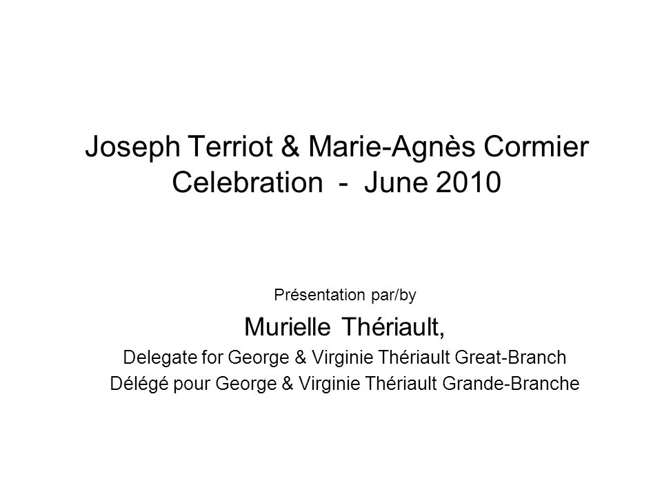 Joseph Terriot & Marie-Agnès Cormier Celebration - June 2010 Présentation par/by Murielle Thériault, Delegate for George & Virginie Thériault Great-Branch Délégé pour George & Virginie Thériault Grande-Branche