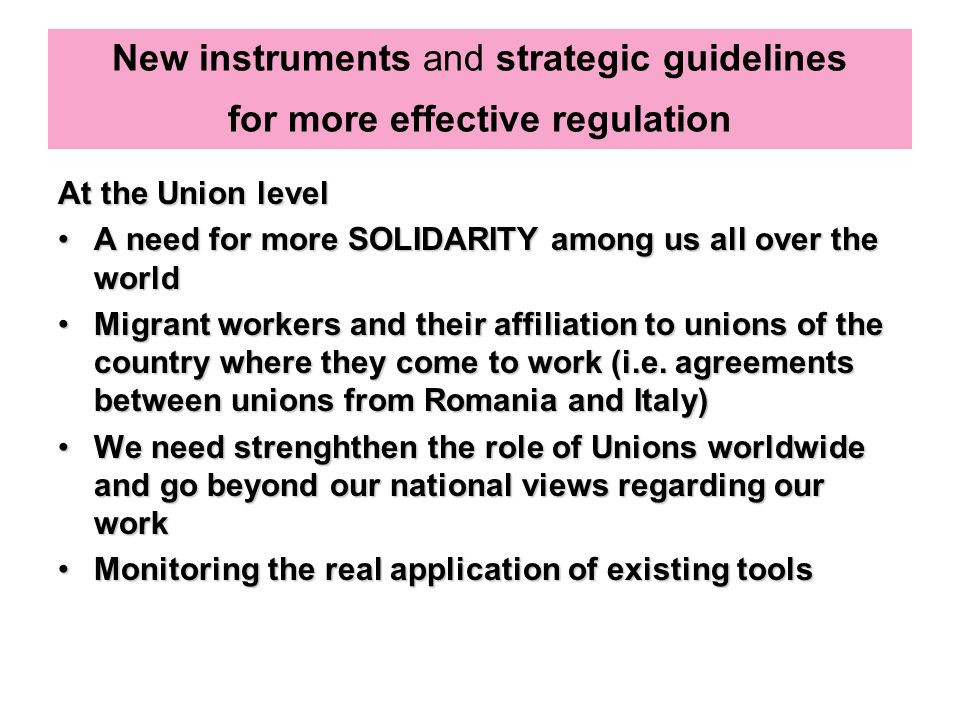New instruments and strategic guidelines for more effective regulation At the Union level A need for more SOLIDARITY among us all over the worldA need for more SOLIDARITY among us all over the world Migrant workers and their affiliation to unions of the country where they come to work (i.e.