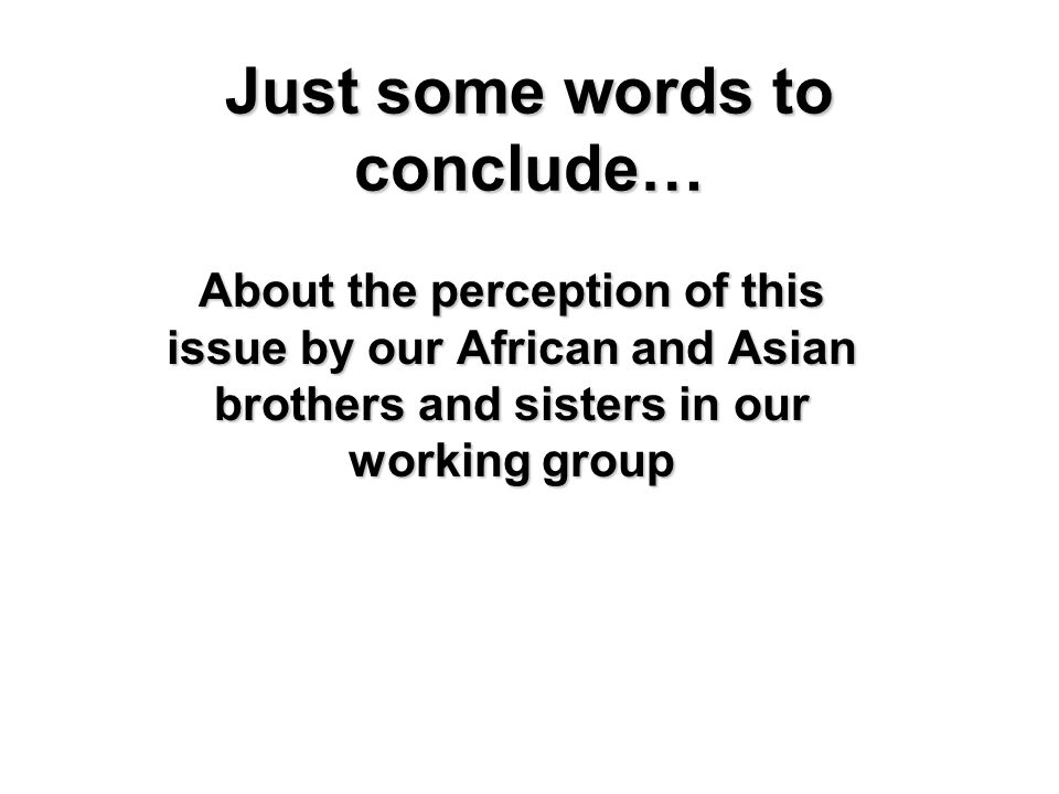 Just some words to conclude… About the perception of this issue by our African and Asian brothers and sisters in our working group