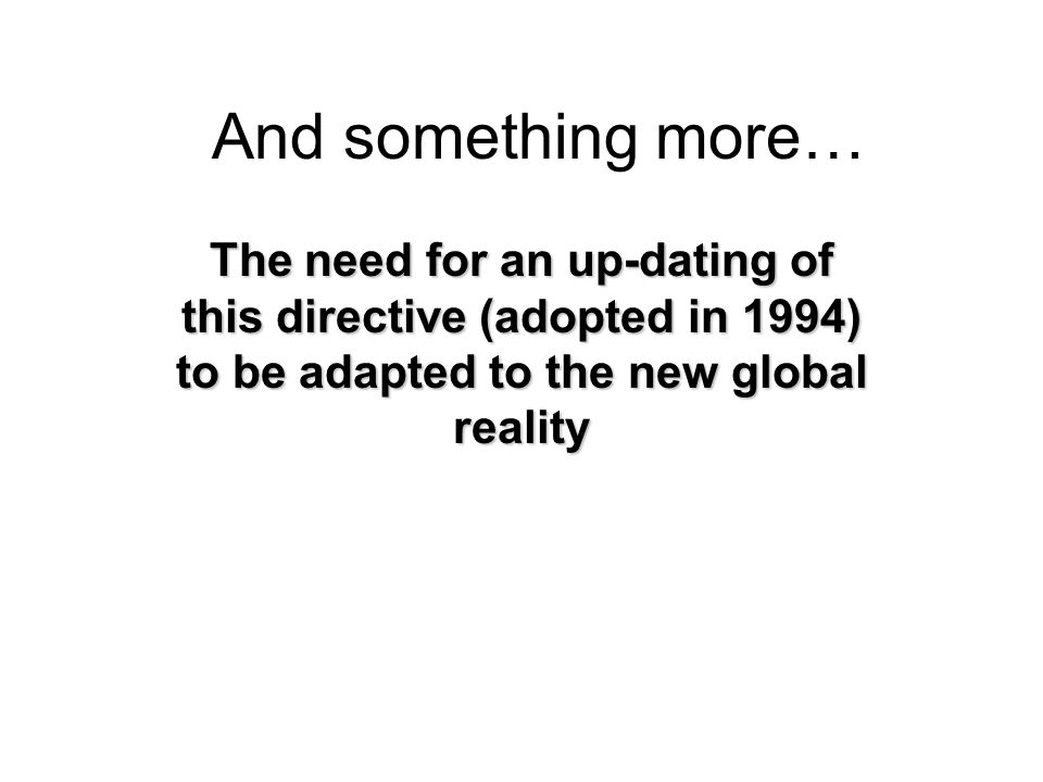 And something more… The need for an up-dating of this directive (adopted in 1994) to be adapted to the new global reality