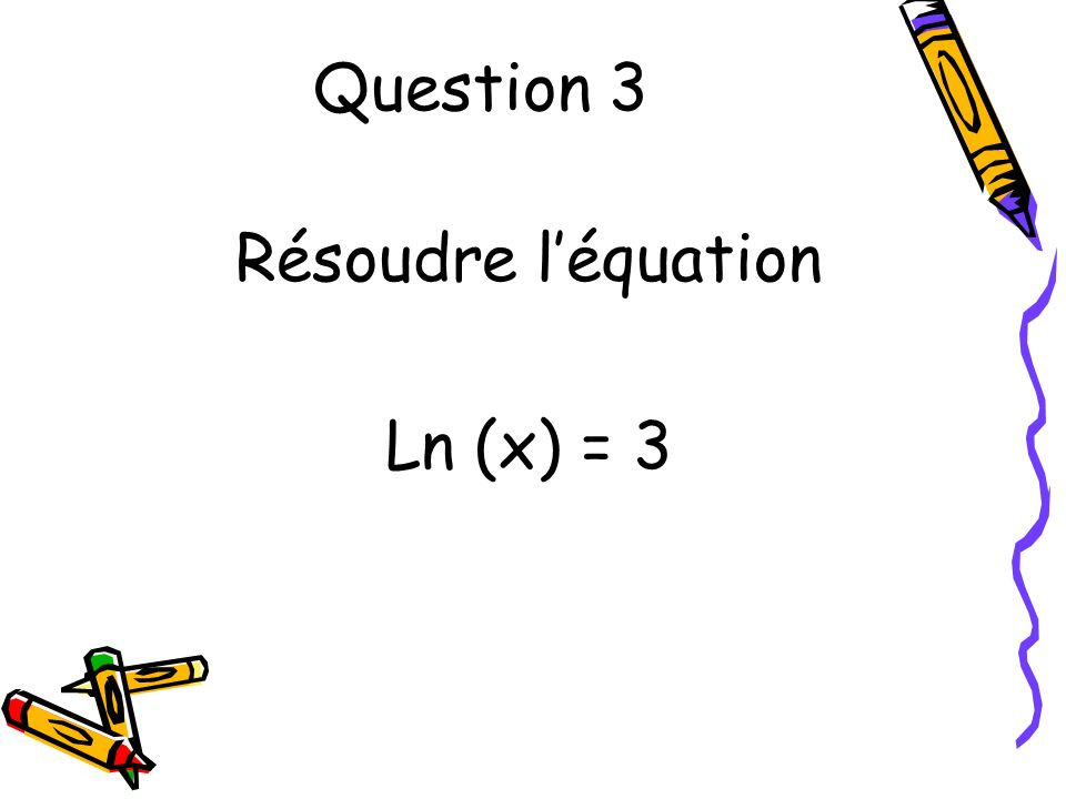 Question 3 Résoudre léquation Ln (x) = 3