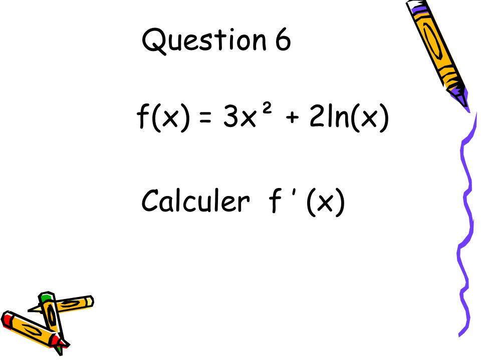 Question 6 f(x) = 3x² + 2ln(x) Calculer f (x)