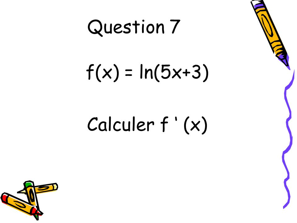 Question 7 f(x) = ln(5x+3) Calculer f (x)