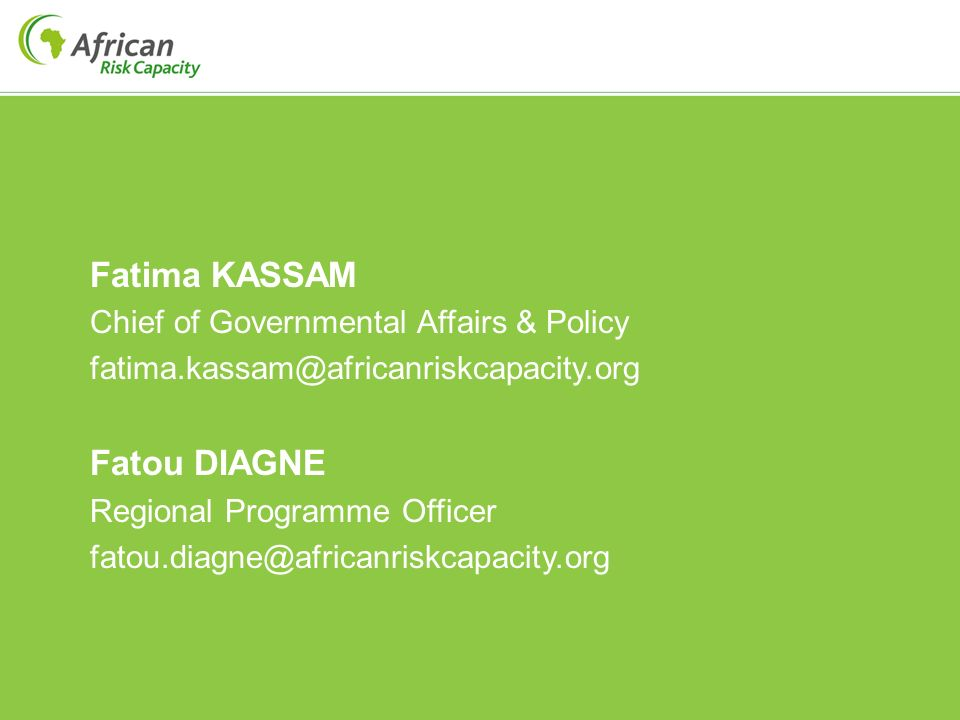 Fatima KASSAM Chief of Governmental Affairs & Policy fatima.kassam@africanriskcapacity.org Fatou DIAGNE Regional Programme Officer fatou.diagne@africanriskcapacity.org