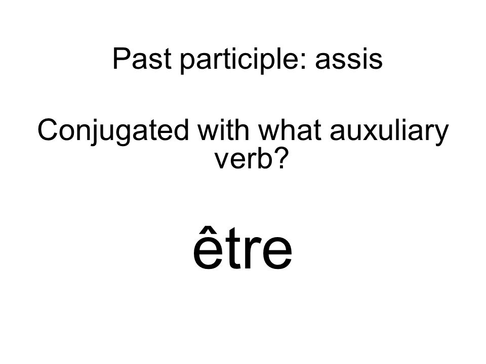 Past participle: assis Conjugated with what auxuliary verb être