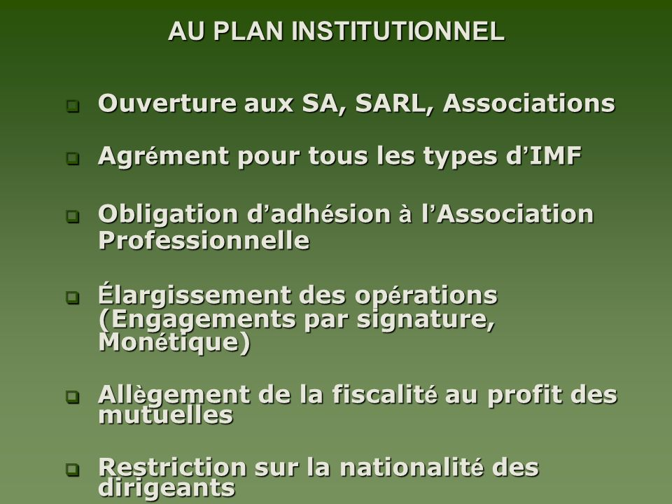 AU PLAN INSTITUTIONNEL Ouverture aux SA, SARL, Associations Ouverture aux SA, SARL, Associations Agr é ment pour tous les types d IMF Agr é ment pour tous les types d IMF Obligation d adh é sion à l Association Professionnelle Obligation d adh é sion à l Association Professionnelle É largissement des op é rations (Engagements par signature, Mon é tique) É largissement des op é rations (Engagements par signature, Mon é tique) All è gement de la fiscalit é au profit des mutuelles All è gement de la fiscalit é au profit des mutuelles Restriction sur la nationalit é des dirigeants Restriction sur la nationalit é des dirigeants