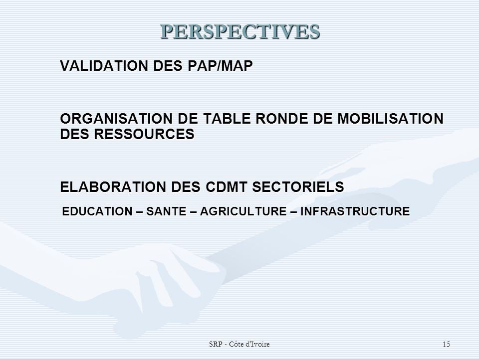 SRP - Côte d Ivoire15 PERSPECTIVES VALIDATION DES PAP/MAP ORGANISATION DE TABLE RONDE DE MOBILISATION DES RESSOURCES ELABORATION DES CDMT SECTORIELS EDUCATION – SANTE – AGRICULTURE – INFRASTRUCTURE EDUCATION – SANTE – AGRICULTURE – INFRASTRUCTURE