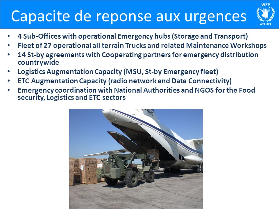 Capacite de reponse aux urgences 4 Sub-Offices with operational Emergency hubs (Storage and Transport) Fleet of 27 operational all terrain Trucks and related Maintenance Workshops 14 St-by agreements with Cooperating partners for emergency distribution countrywide Logistics Augmentation Capacity (MSU, St-by Emergency fleet) ETC Augmentation Capacity (radio network and Data Connectivity) Emergency coordination with National Authorities and NGOS for the Food security, Logistics and ETC sectors