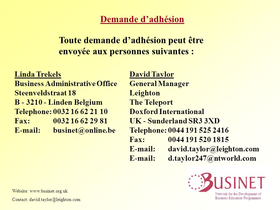 Demande dadhésion Toute demande dadhésion peut être envoyée aux personnes suivantes : Linda Trekels Business Administrative Office Steenveldstraat 18 B Linden Belgium Telephone: Fax: David Taylor General Manager Leighton The Teleport Doxford International UK - Sunderland SR3 3XD Telephone: Fax: Website:   Contact: Network for the Development of Business Education Programmes