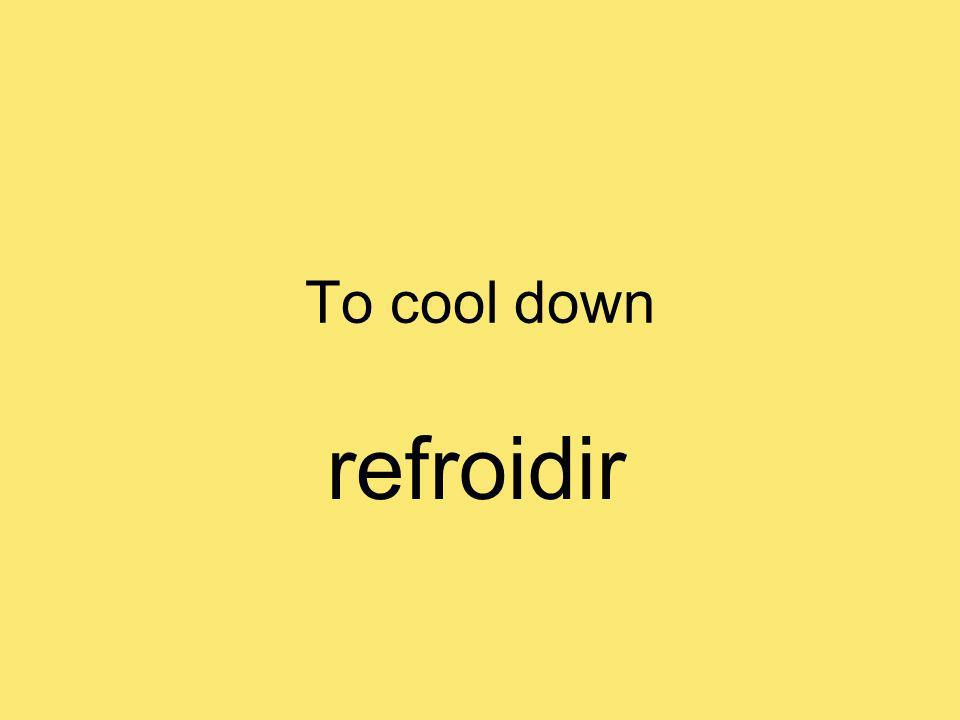 To cool down refroidir