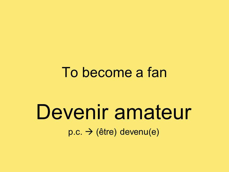 To become a fan Devenir amateur p.c. (être) devenu(e)