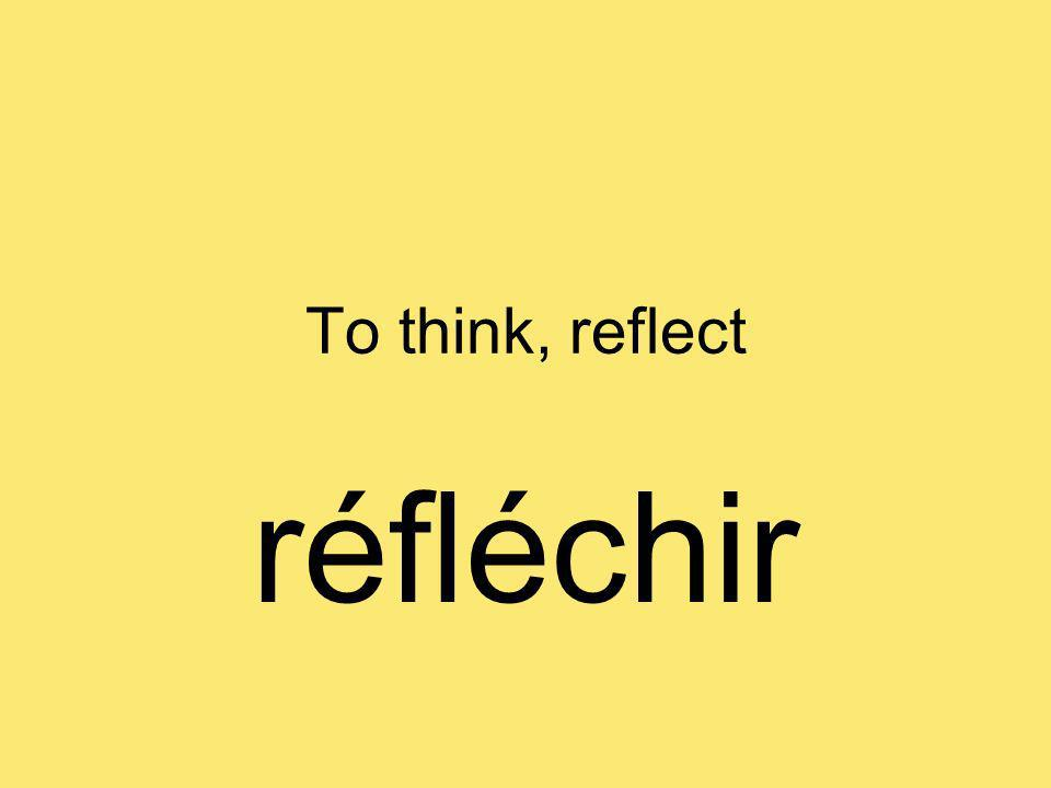 To think, reflect réfléchir