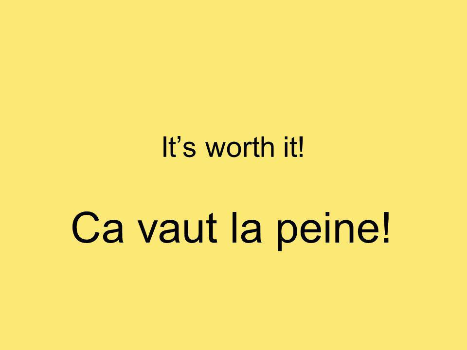 Its worth it! Ca vaut la peine!