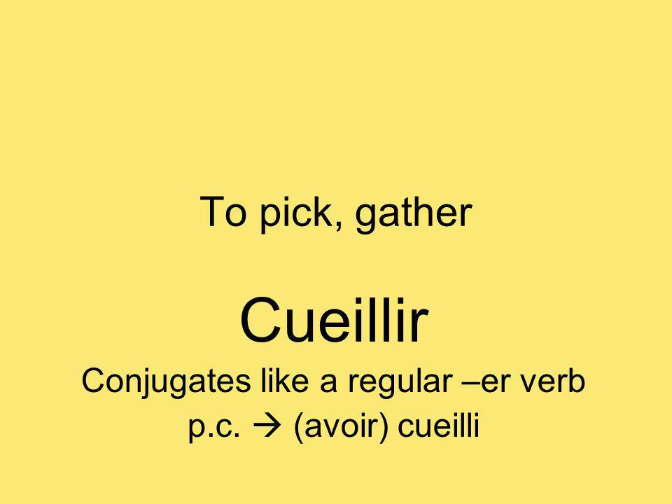 To pick, gather Cueillir Conjugates like a regular –er verb p.c. (avoir) cueilli
