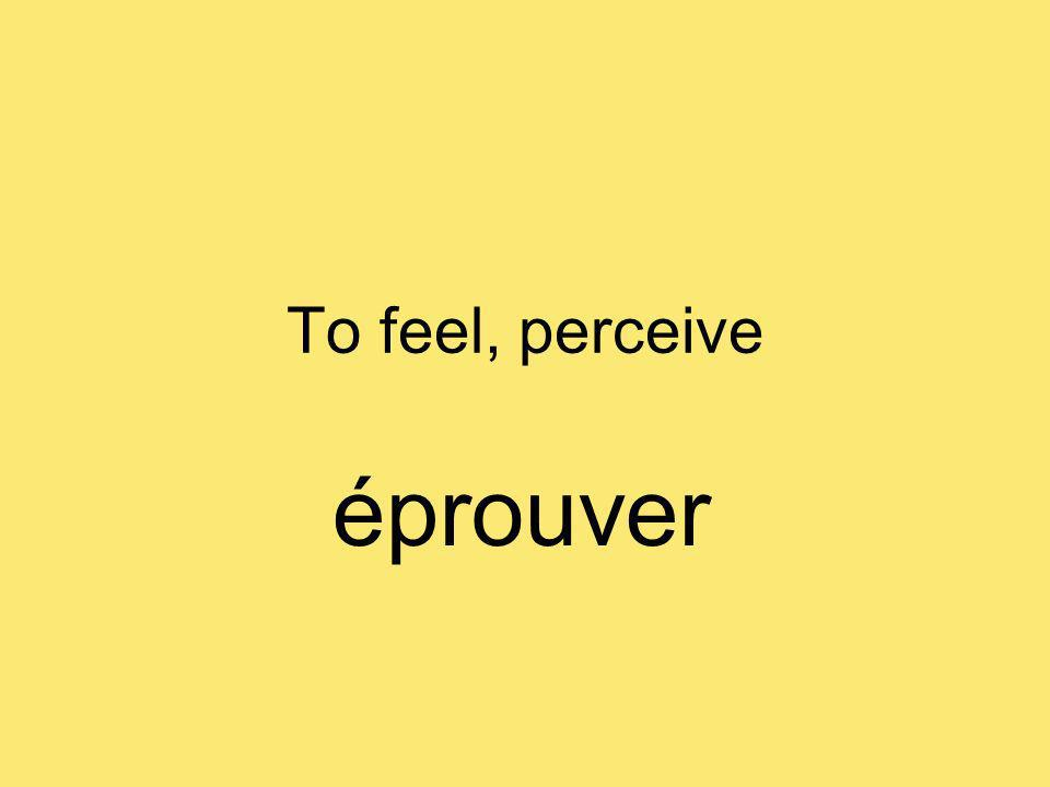 To feel, perceive éprouver