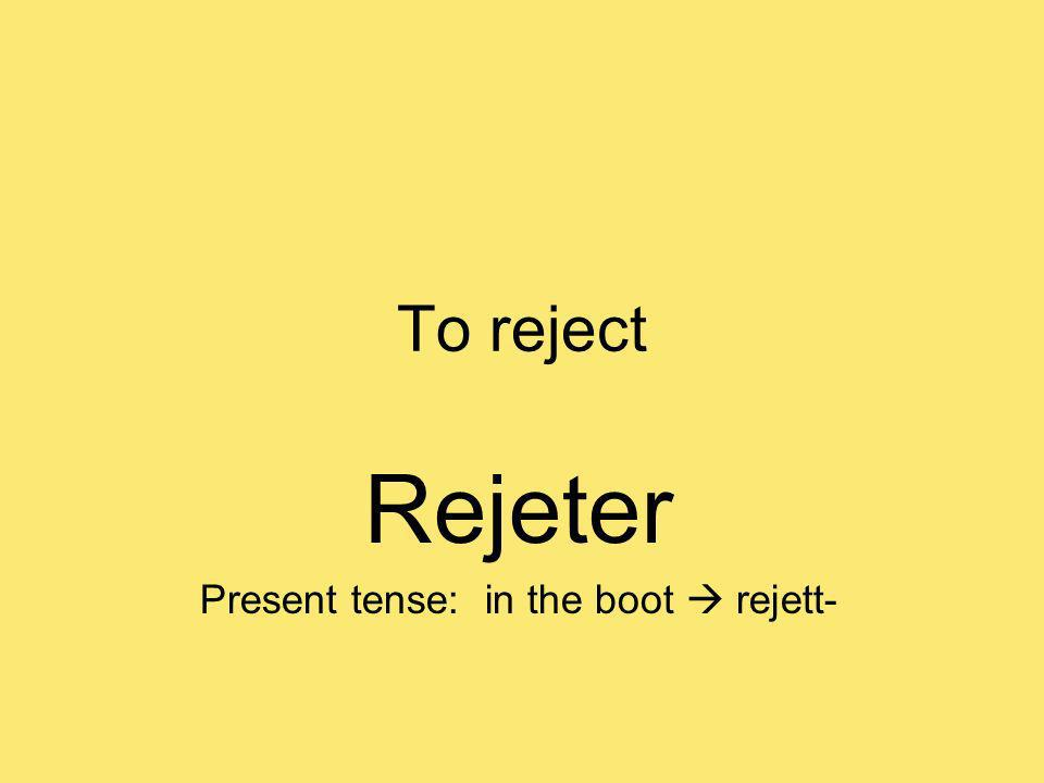 To reject Rejeter Present tense: in the boot rejett-