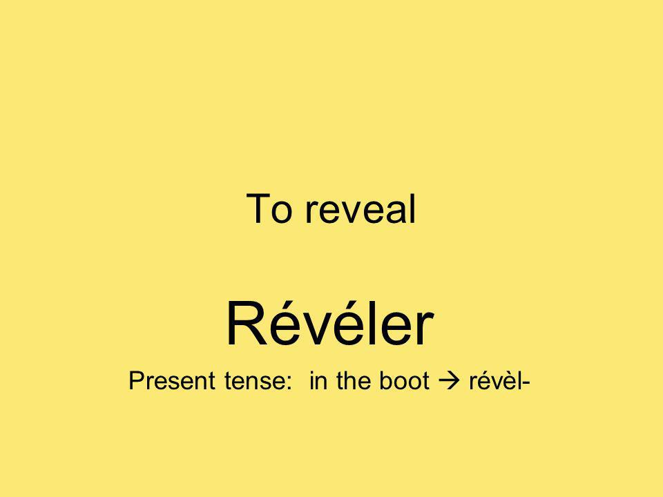 To reveal Révéler Present tense: in the boot révèl-