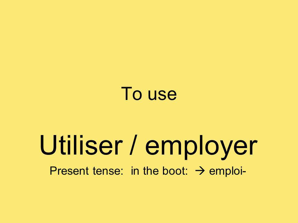 To use Utiliser / employer Present tense: in the boot: emploi-