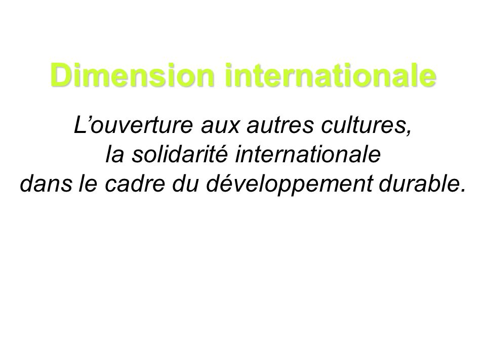 Dimension internationale Louverture aux autres cultures, la solidarité internationale dans le cadre du développement durable.
