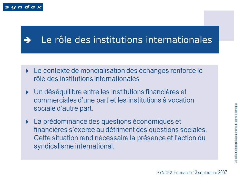 Ce rapport est destiné aux membres du comité dentreprise SYNDEX Formation 13 septembre 2007 Le rôle des institutions internationales Le contexte de mondialisation des échanges renforce le rôle des institutions internationales.