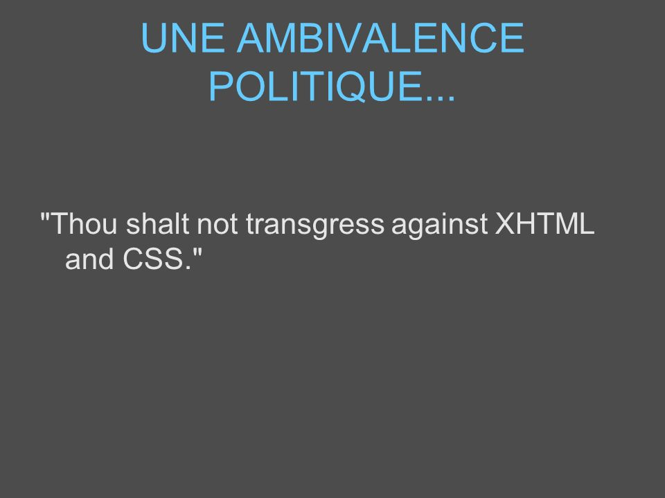 UNE AMBIVALENCE POLITIQUE... Thou shalt not transgress against XHTML and CSS.