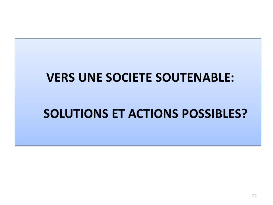 22 VERS UNE SOCIETE SOUTENABLE: SOLUTIONS ET ACTIONS POSSIBLES