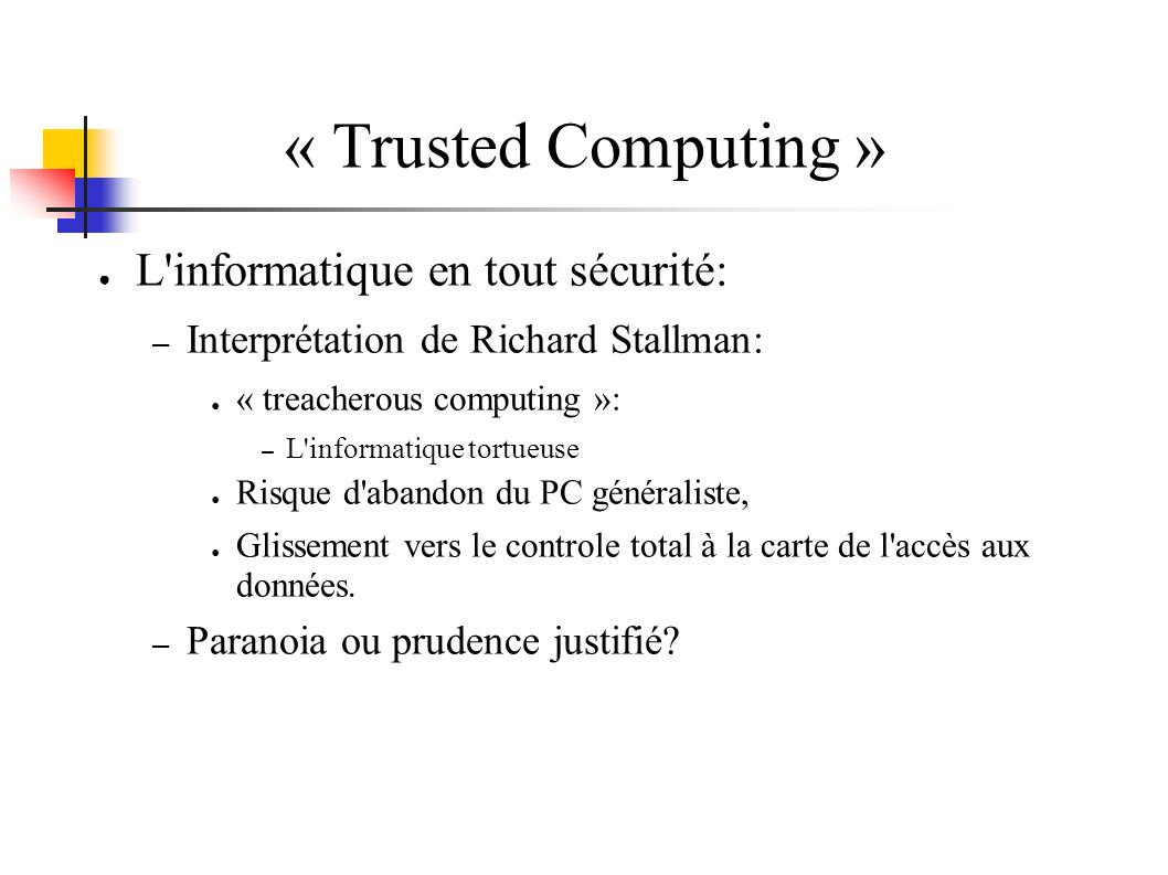 « Trusted Computing » L informatique en tout sécurité: – Interprétation de Richard Stallman: « treacherous computing »: – L informatique tortueuse Risque d abandon du PC généraliste, Glissement vers le controle total à la carte de l accès aux données.