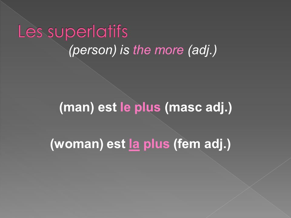 (man) est le plus (masc adj.) (woman) est la plus (fem adj.) (person) is the more (adj.)