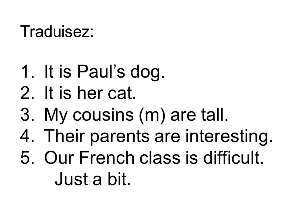 Traduisez: 1.It is Pauls dog. 2.It is her cat. 3.My cousins (m) are tall.