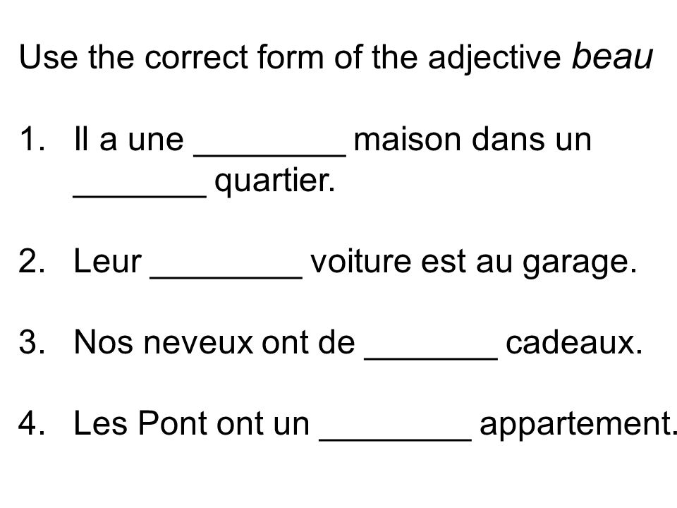 Use the correct form of the adjective beau 1.Il a une ________ maison dans un _______ quartier.