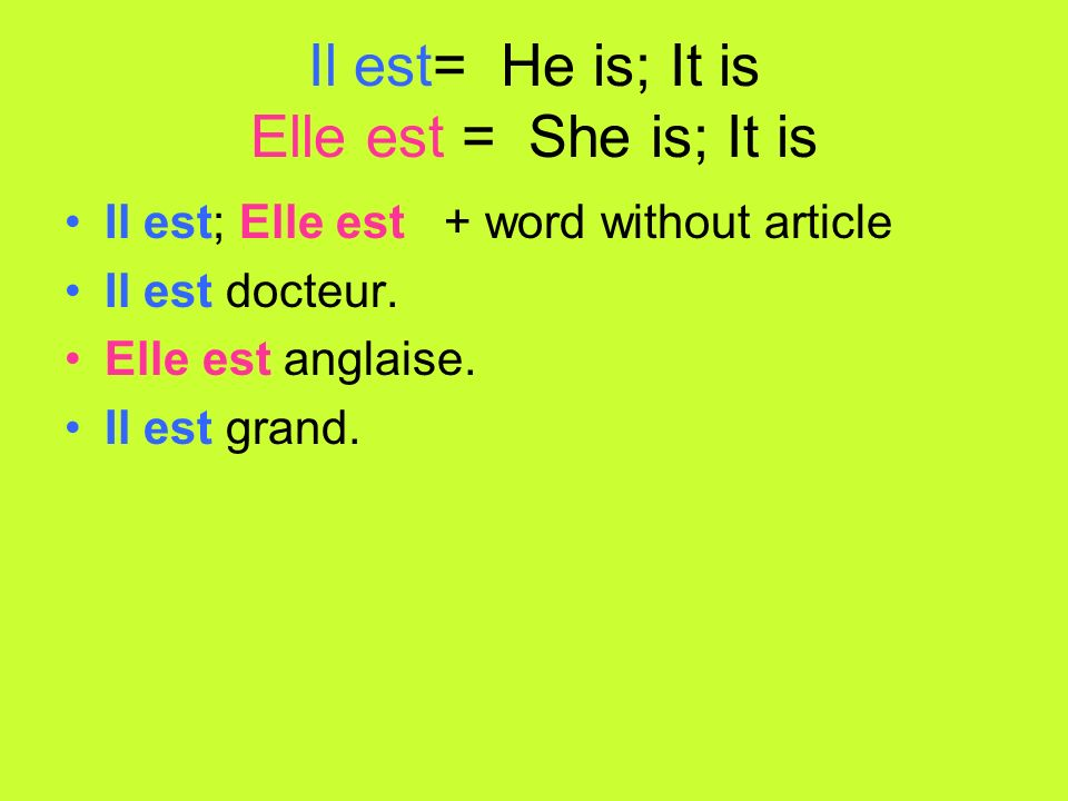 Il est= He is; It is Elle est = She is; It is Il est; Elle est + word without article Il est docteur.